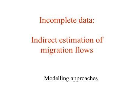 Incomplete data: Indirect estimation of migration flows Modelling approaches.