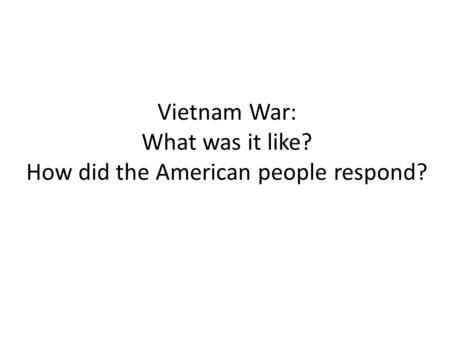 Vietnam War: What was it like? How did the American people respond?