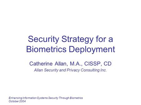 Enhancing Information Systems Security Through Biometrics October 2004 Security Strategy for a Biometrics Deployment Catherine Allan, M.A., CISSP, CD Allan.