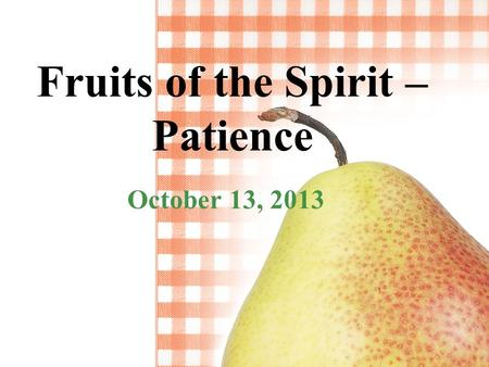 Fruits of the Spirit – Patience October 13, 2013.