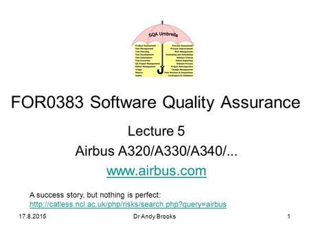 17.8.2015Dr Andy Brooks1 Lecture 5 Airbus A320/A330/A340/... www.airbus.com FOR0383 Software Quality Assurance A success story, but nothing is perfect: