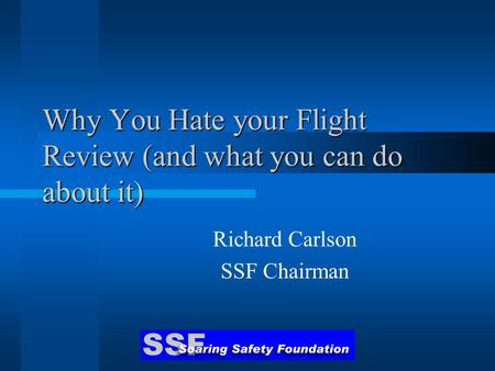 Why You Hate your Flight Review (and what you can do about it) Richard Carlson SSF Chairman.
