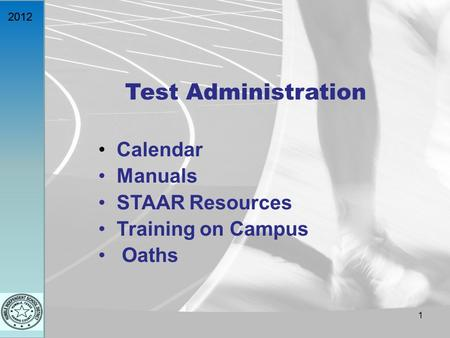 2012 Test Administration Calendar Manuals STAAR Resources Training on Campus Oaths 1.