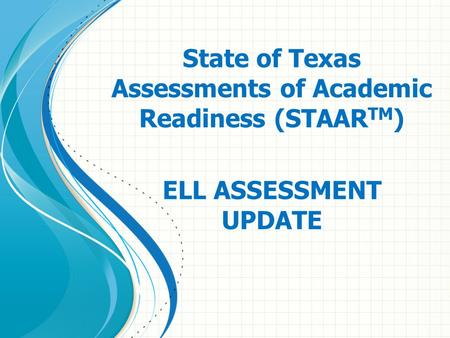 State of Texas Assessments of Academic Readiness (STAAR TM ) ELL ASSESSMENT UPDATE.