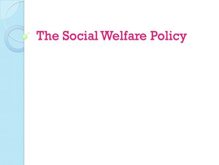 The Social Welfare Policy. What is Social Welfare? A means by which the government provides assistance to those suffering from hardships  Ex: old age,