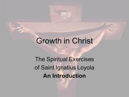 Growth in Christ The Spiritual Exercises of Saint Ignatius Loyola An Introduction.