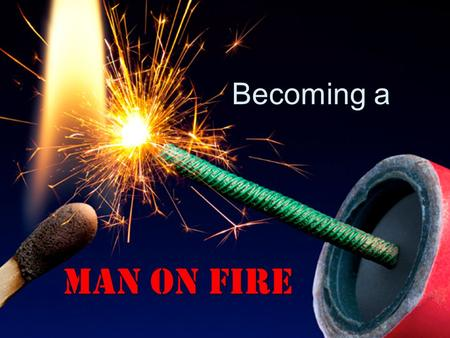 Becoming a Man on Fire. Not a Boy on Fire But a Man on Fire Never be lacking in zeal, but keep your spiritual fervor, serving the Lord. - Romans 12:11.