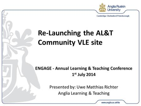 Re-Launching the AL&T Community VLE site ENGAGE - Annual Learning & Teaching Conference 1 st July 2014 Presented by: Uwe Matthias Richter Anglia Learning.
