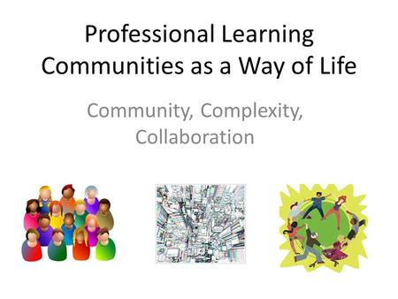 Professional Learning Communities as a Way of Life Community, Complexity, Collaboration.