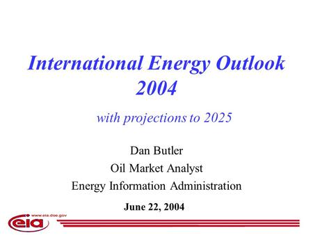 Dan Butler Oil Market Analyst Energy Information Administration June 22, 2004 International Energy Outlook 2004 with projections to 2025.
