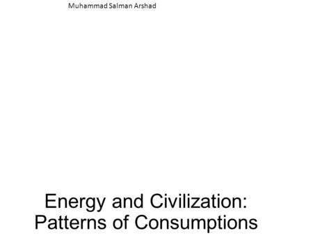 Energy and Civilization: Patterns of Consumptions Muhammad Salman Arshad.