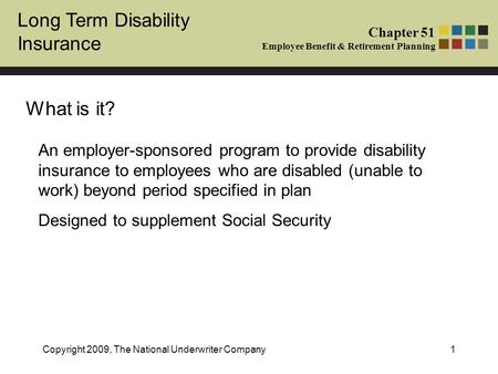 Long Term Disability Insurance Chapter 51 Employee Benefit & Retirement Planning Copyright 2009, The National Underwriter Company1 What is it? An employer-sponsored.