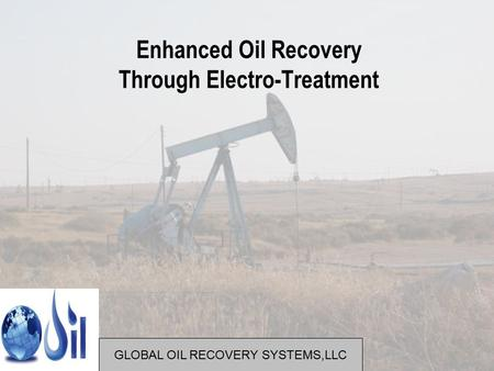 Enhanced Oil Recovery Through Electro-Treatment GLOBAL OIL RECOVERY SYSTEMS,LLC.