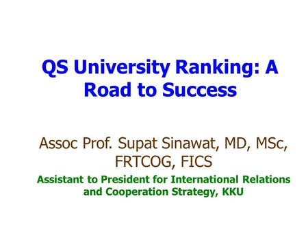 QS University Ranking: A Road to Success Assoc Prof. Supat Sinawat, MD, MSc, FRTCOG, FICS Assistant to President for International Relations and Cooperation.