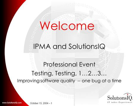 October 15, 2004 – 1 Welcome IPMA and SolutionsIQ Professional Event Testing, Testing, 1…2…3… Improving software quality -- one bug at a time.