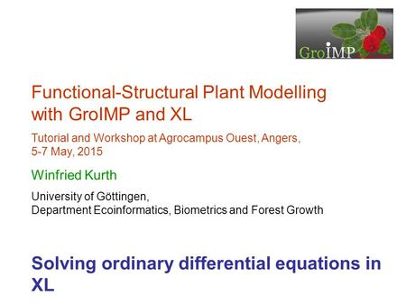 Functional-Structural Plant Modelling with GroIMP and XL Tutorial and Workshop at Agrocampus Ouest, Angers, 5-7 May, 2015 Winfried Kurth University of.