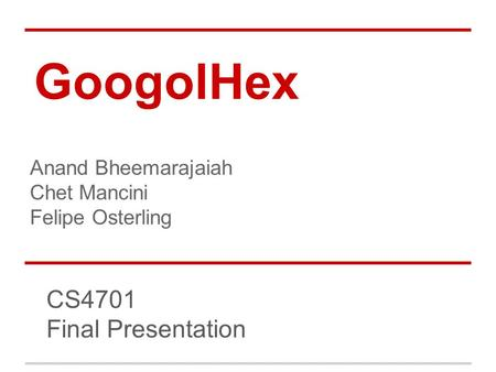 GoogolHex CS4701 Final Presentation Anand Bheemarajaiah Chet Mancini Felipe Osterling.