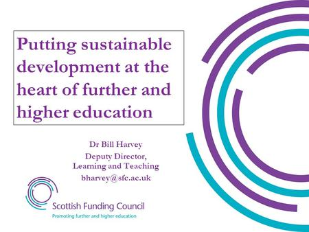 Dr Bill Harvey Deputy Director, Learning and Teaching Putting sustainable development at the heart of further and higher education.