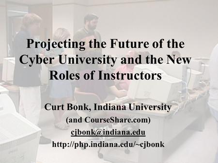 Projecting <strong>the</strong> Future of <strong>the</strong> Cyber University and <strong>the</strong> New Roles of Instructors Curt Bonk, Indiana University (and CourseShare.com)
