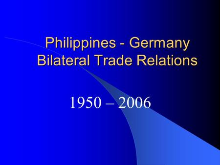 Philippines - Germany Bilateral Trade Relations 1950 – 2006.