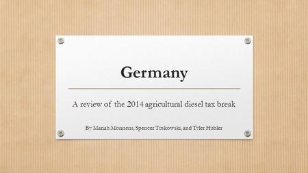 Germany A review of the 2014 agricultural diesel tax break By Mariah Monnens, Spencer Tuskowski, and Tyler Hubler.
