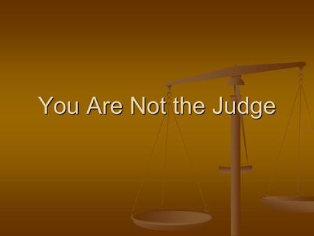 You Are Not the Judge. Jesus Christ is the Judge Judgment given to Him by Father, Jno 5:22 Judgment given to Him by Father, Jno 5:22 Assured of the day.