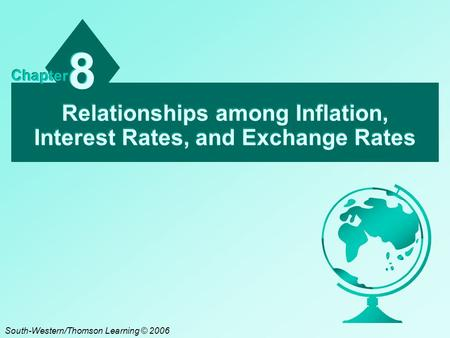 Relationships among Inflation, Interest Rates, and Exchange Rates 8 8 Chapter South-Western/Thomson Learning © 2006.