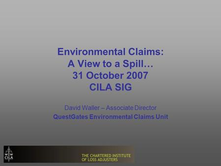 Environmental Claims: A View to a Spill… 31 October 2007 CILA SIG David Waller – Associate Director QuestGates Environmental Claims Unit.
