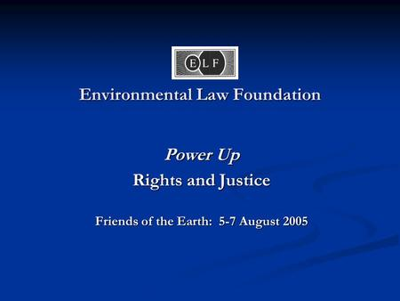 Environmental Law Foundation Power Up Rights and Justice Friends of the Earth: 5-7 August 2005.