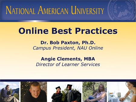Online Best Practices Dr. Bob Paxton, Ph.D. Campus President, NAU Online Angie Clements, MBA Director of Learner Services Online Best Practices Dr. Bob.