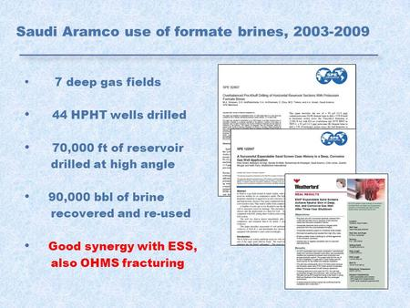 Saudi Aramco use of formate brines, 2003-2009 7 deep gas fields 44 HPHT wells drilled 70,000 ft of reservoir drilled at high angle 90,000 bbl of brine.