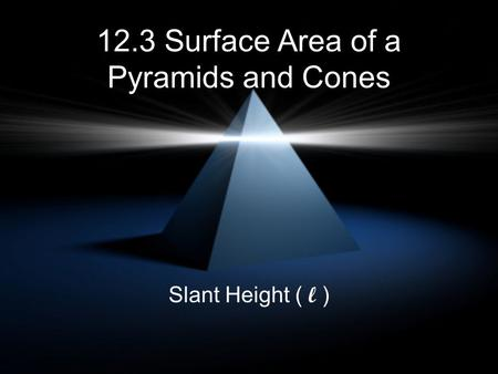12.3 Surface Area of a Pyramids and Cones Slant Height ( l )