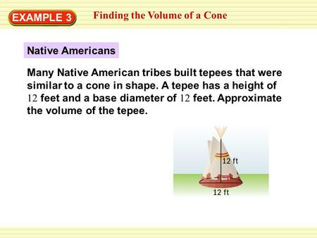 EXAMPLE 3 Finding the Volume of a Cone Native Americans Many Native American tribes built tepees that were similar to a cone in shape. A tepee has a height.