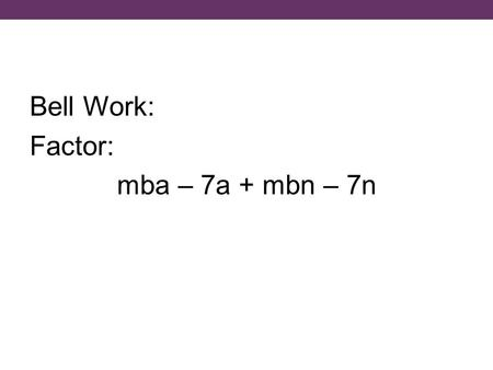 Bell Work: Factor: mba – 7a + mbn – 7n. Answer: (a + n)(mb – 7)