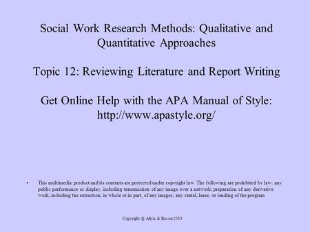 Allyn & Bacon 2003 Social Work Research Methods: Qualitative and Quantitative Approaches Topic 12: Reviewing Literature and Report Writing.