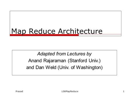 PrasadL06MapReduce1 Map Reduce Architecture Adapted from Lectures by Anand Rajaraman (Stanford Univ.) and Dan Weld (Univ. of Washington)