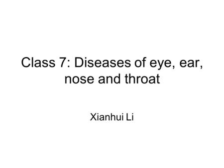 Class 7: Diseases of eye, ear, nose and throat Xianhui Li.