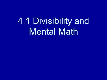 4.1 Divisibility and Mental Math. Mental Math Is 56 divisible by 7? Think! 56 = 8 x 7 Is 56 divisible by 4? Think! 56 = 8 x 7, and 4 x 2 = 8, 56 is divisible.