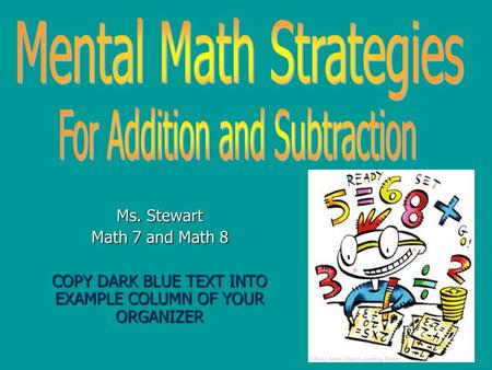 Ms. Stewart Math 7 and Math 8 COPY DARK BLUE TEXT INTO EXAMPLE COLUMN OF YOUR ORGANIZER.