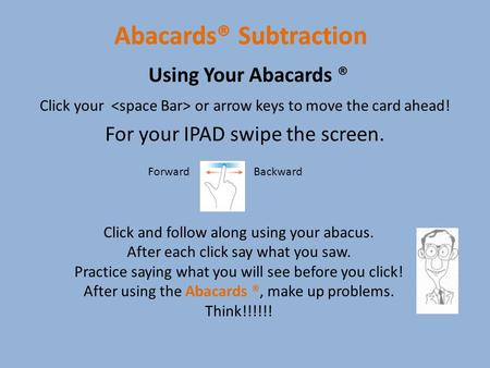 Abacards® Subtraction Click your or arrow keys to move the card ahead! For your IPAD swipe the screen. Using Your Abacards ® Click and follow along using.