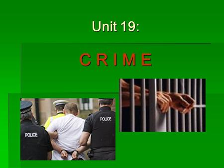 Unit 19: C R I M E. Learning outcomes of the Unit 19  Students will be able to: 1.define crime 2.explain different classifications of crimes (Criminal.