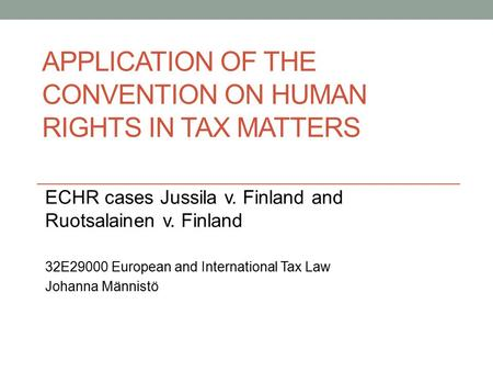 APPLICATION OF THE CONVENTION ON HUMAN RIGHTS IN TAX MATTERS ECHR cases Jussila v. Finland and Ruotsalainen v. Finland 32E29000 European and International.