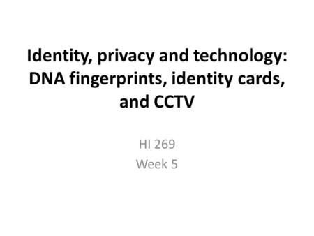 Identity, privacy and technology: DNA fingerprints, identity cards, and CCTV HI 269 Week 5.