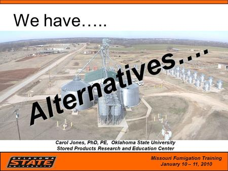 1 Alternatives…. arol Jones, PhD, PE, Oklahoma State University Stored Products Research and Education Center Carol Jones, PhD, PE, Oklahoma State University.