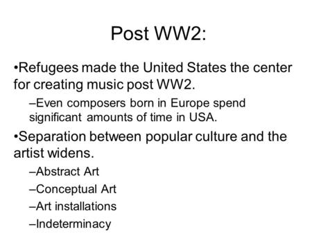 Post WW2: Refugees made the United States the center for creating music post WW2. –Even composers born in Europe spend significant amounts of time in USA.