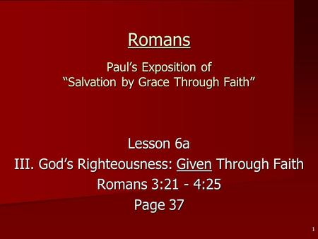 "1 Romans Paul's Exposition of ""Salvation by Grace Through Faith"" Lesson 6a III. God's Righteousness: Given Through Faith Romans 3:21 - 4:25 Page 37."