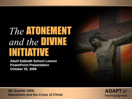 The ATONEMENT and the DIVINE INITIATIVE The ATONEMENT and the DIVINE INITIATIVE Adult Sabbath School Lesson PowerPoint Presentation October 25, 2008 4th.