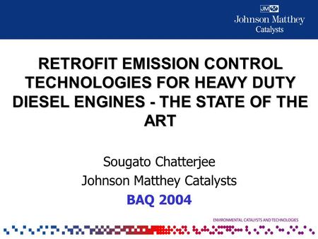 RETROFIT EMISSION CONTROL TECHNOLOGIES FOR HEAVY DUTY DIESEL ENGINES - THE STATE OF THE ART Sougato Chatterjee Johnson Matthey Catalysts BAQ 2004.