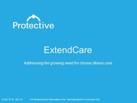 For Broker/Dealer Information Only. Not Intended for Consumer Use.PLBD.3715 (05.12) ExtendCare Addressing the growing need for chronic illness care.