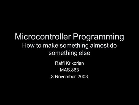 Microcontroller Programming How to make something almost do something else Raffi Krikorian MAS.863 3 November 2003.
